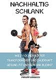 Nachhaltig Schlank: Wie du deinen Körper transformierst und dauerhaft gesund, fit und schlank bleibst