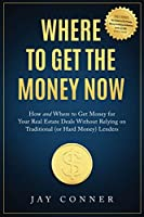 Where to Get the Money Now: How and Where to Get Money for Your Real Estate Deals Without Relying on Traditional (or Hard Money) Lenders