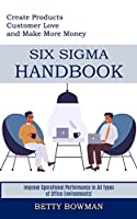 Six Sigma Handbook: Create Products Customer Love and Make More Money (Improve Operational Performance in All Types of Office Environments!)