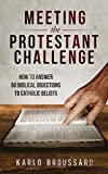 Meeting the Protestant Challenge: How to Answer 50 Biblical Objections to Catholic Beliefs