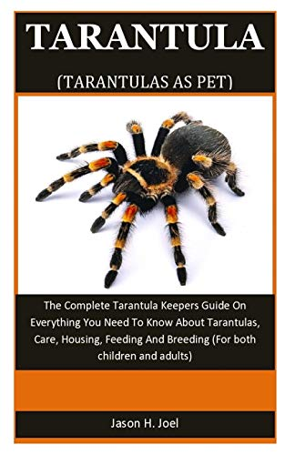 Tarantula As Pet: The Complete Tarantula Keepers Guide On Everything You Need To Know About Tarantulas, Care, Housing, Feeding And Breeding (For both children and adults)