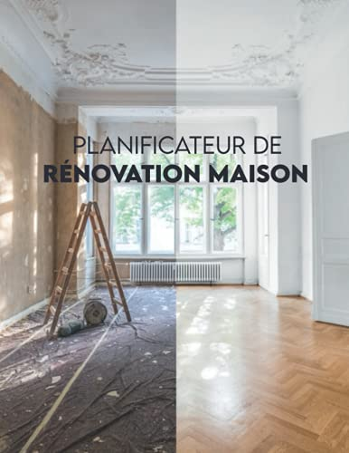 Planificateur de rénovation maison: Carnet de suivi, croquis, check-list et organisateur de projet pour la rénovation et l'amélioration de la maison, pièce par pièce