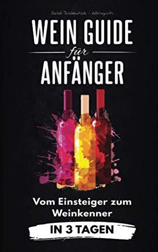 Wein Guide für Anfänger: Vom Einsteiger zum Weinkenner in 3 Tagen