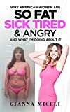 Why American Women Are So Fat, Sick, Tired, & Angry: And What I'm Doing About It
