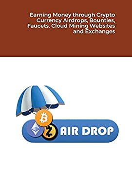 Earning Money through Crypto Currency Airdrops Bounties Faucets Cloud Mining Websites and Exchanges