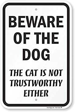 BEWARE OF THE DOG, THE CAT IS NOT TRUSTWORTHY EITHER