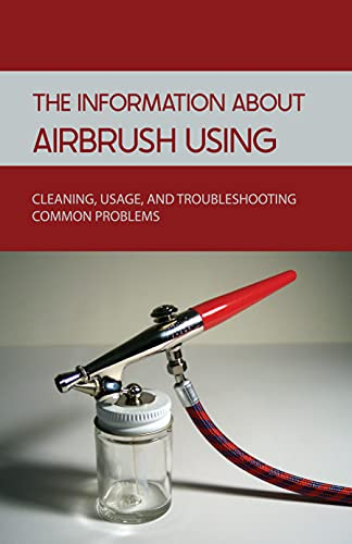The Information About Airbrush Using: Cleaning, Usage, And Troubleshooting Common Problems: How To Use An Airbrush (English Edition)