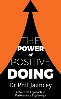 The Power of Positive Doing: A practical approach to Performance Psychology by [Dr Phil Jauncey, Benjamin Seydel, Ros Jauncey, Tim Jauncey]