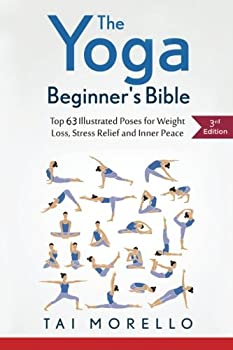 The Yoga Beginner s Bible  Top 63 Illustrated Poses for Weight Loss Stress Relief and Inner Peace
