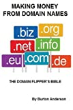 Making Money From Domain Names: The Domain Flipper s Bible