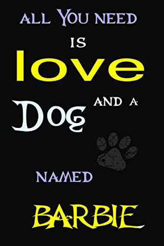 All You Need is Love and a dog Named BARBIE: Perfect Cute lined Journal Gift for dog Lovers, BARBIE dog Name Notebook 6x9, 120 pages