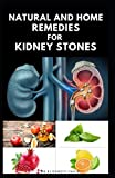 NATURAL AND HOME REMEDIES FOR KIDNEY STONES: Herbal And Home Remedies For Preventing ,Dissolving And Healing Kidney Stone