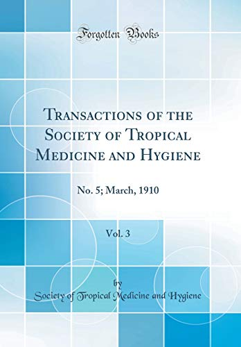 Transactions of the Society of Tropical Medicine and Hygiene, Vol. 3: No. 5; March, 1910 (Classic Reprint)