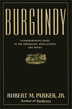 Burgundy: A Comprehensive Guide to the Producers, Appellations, and Wines by Robert M. Parker (1990-10-15)