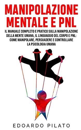 Manipolazione Mentale E PNL: Il Manuale Completo e Pratico Sulla Manipolazione Della Mente Umana, Il Linguaggio Del Corpo e PNL: Come Manipolare, Persuadere e Controllare la Psicologia Umana
