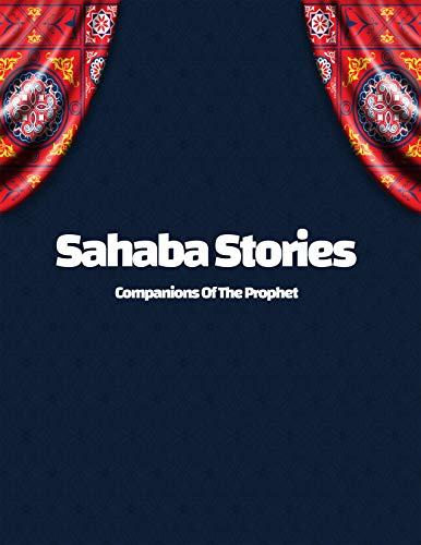 the Sahaba Stories - Companions Of The Prophet mohamed: the first generation of the Islamic nation,Quran Stories in English (English Edition)