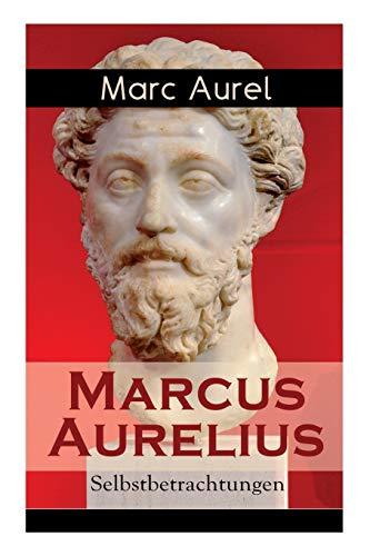 Marcus Aurelius: Selbstbetrachtungen: Selbsterkenntnisse des römischen Kaisers Marcus Aurelius