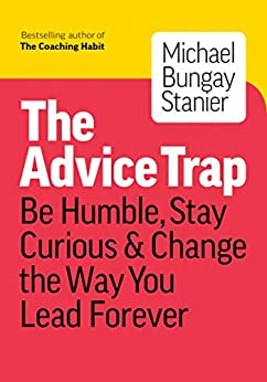 The Advice Trap: Be Humble, Stay Curious & Change the Way You Lead Forever by [Michael Bungay Stanier]