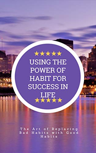 USING THE POWER OF HABIT FOR SUCCESS IN LIFE: The Art of Replacing Bad Habits with Good Habits (English Edition)