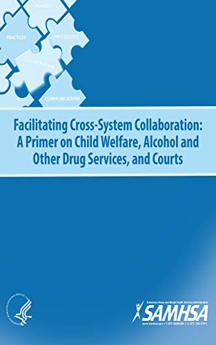 Facilitating Cross-System Collaboration: A Primer on Child Welfare, Alcohol and Other Drug Services, and Courts (English Edition)