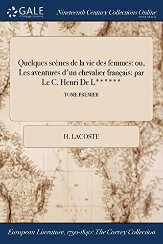 Quelques Scenes de la Vie Des Femmes: Ou, Les Aventures D'Un Chevalier Francais: Par Le C. Henri de L******; Tome Premier