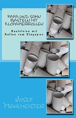 Papa und Sohn basteln mit Klopapierrollen: Basteleien mit Rollen vom Klopapier (Kindergarten und Grundschule, Band 4)