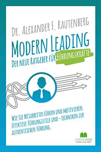 Modern Leading - der neue Ratgeber für Führungskräfte: Wie Sie Mitarbeiter führen und motivieren. Effektive Führungsstile & -techniken zur authentischen Führung (Kommunikationstraining)