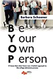BYOP: Be Your Own Person: If I knew then what I know now. A holistic approach to the college admissions process.