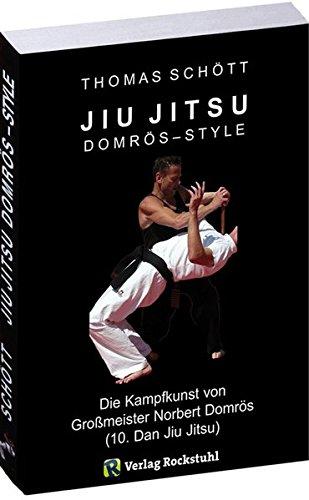 JIU JITSU - Domrös Style: Die Kampfkunst von Großmeister Norbert Domrös (10. Dan Jiu Jitsu)