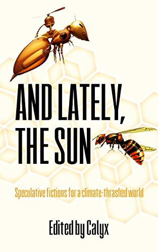 And Lately, The Sun: Speculative fictions for a climate-thrashed world (English Edition)