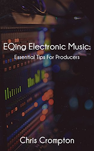 EQing Electronic Music: Essential Tips For Producers (Making Electronic Music Book 2)