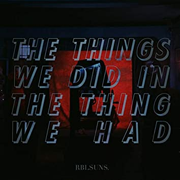 The Things We Did (In the Thing We Had)