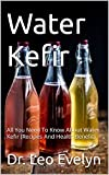 Water Kefir: All You Need To Know About Water Kefir (Recipes And Health Benefit) (English Edition)