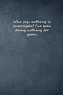"""Who says nothing is impossible? I've been doing nothing for years.: Lined Elegant Notebook, 100 Pages, 6""""x9"""", Soft Cover, ..."""