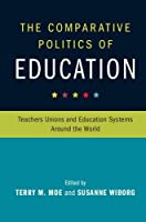 The Comparative Politics of Education: Teachers Unions and Education Systems around the World (Cambridge Studies in the Comparative Politics of Education)
