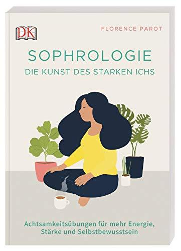 Sophrologie. Die Kunst des starken Ichs: Achtsamkeitsübungen für mehr Energie, Stärke und Selbstbewusstsein