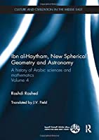 Ibn al-Haytham, New Astronomy and Spherical Geometry: A History of Arabic Sciences and Mathematics Volume 4 (Culture and Civilization in the Middle East)