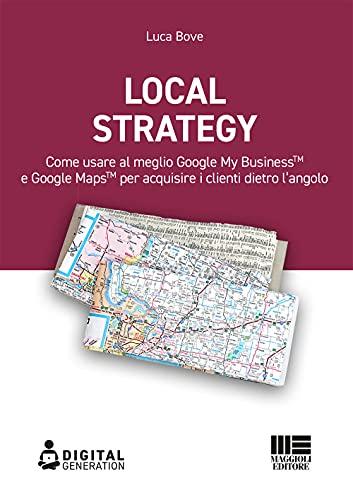 Local strategy. Come usare al meglio Google My Business e Google Maps per acquisire i clienti dietro l'angolo