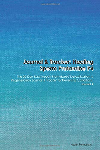 Journal & Tracker: Healing Sperm Protamine P4: The 30 Day Raw Vegan Plant-Based Detoxification & Regeneration Journal & Tracker for Reversing Conditions. Journal 2