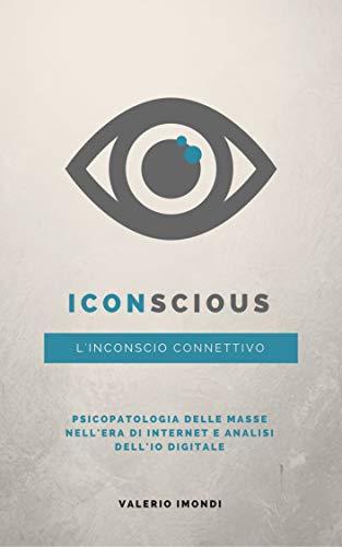 iConscious: L'Inconscio connettivo: Psicopatologia delle masse nell'era di Internet e analisi dell'Io digitale