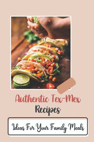Authentic Tex-Mex Recipes: Ideas For Your Family Meals: Tex-Mex Meals