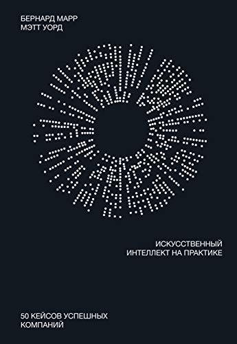 Искусственный интеллект напрактике: 50 кейсов успешных компаний (МИФ Бизнес) (Russian Edition)