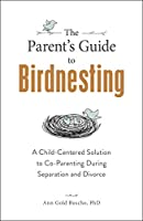 The Parent's Guide to Birdnesting: A Child-Centered Solution to Co-Parenting During Separation and Divorce