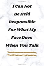 I Can Not Be Held Responsible For What My Face Does When You Talk Notebook: A Great Journal And Daily Diary That Makes It Perfect Gift, 120 Lined Pages.