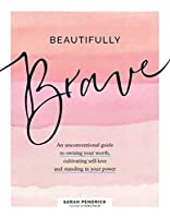 Beautifully Brave: An Unconventional Guide to Owning Your Worth, Cultivating Self-Love, and Standing in Your Power