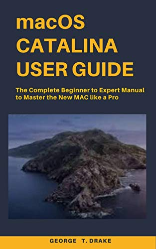 macOS Catalina User Guide: The Complete Beginner to Expert Manual to Master the New Mac like a Pro