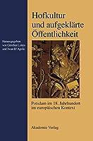 Hofkultur Und Aufgeklaerte Oeffentlichkeit: Potsdam Im 18. Jahrhundert Im Europaeischen Kontext