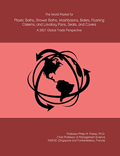 The World Market for Plastic Baths, Shower Baths, Washbasins, Bidets, Flushing Cisterns, and Lavatory Pans, Seats, and Covers: A 2021 Global Trade Perspective