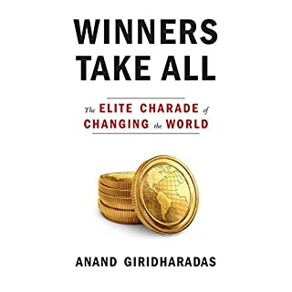 Winners Take All     The Elite Charade of Changing the World              Written by:                                                                                                                                 Anand Giridharadas                               Narrated by:                                                                                                                                 Anand Giridharadas                      Length: 9 hrs and 36 mins     37 ratings     Overall 4.6