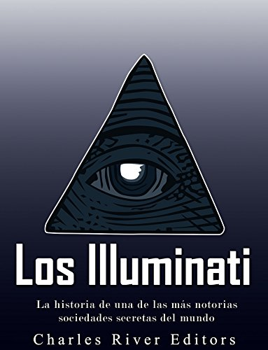 Los Illuminati: la historia de una de las más notorias sociedades secretas del mundo (English Edition)